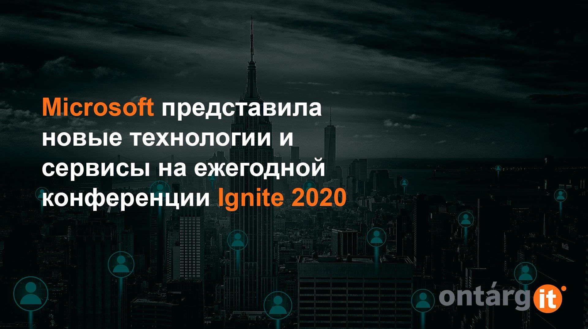 Microsoft представила новые технологии и сервисы на ежегодных конференциях Ignite 2020